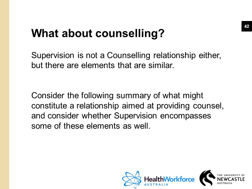 42 What about counselling? Supervision is not a Counselling relationship either, but there are elements that are similar. Consider the following summa