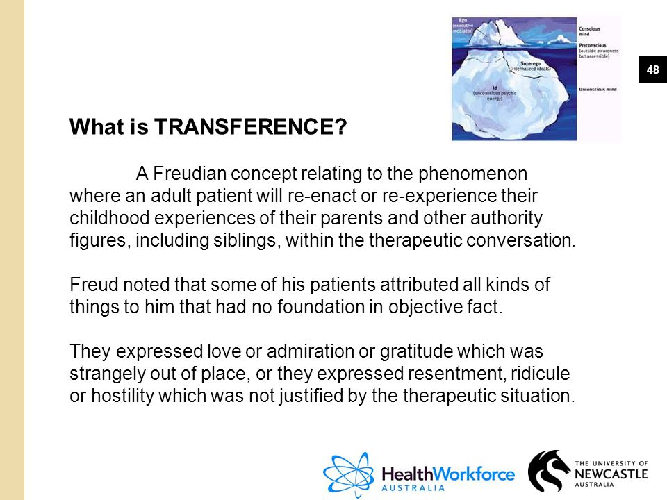 48 What is TRANSFERENCE? A Freudian concept relating to the phenomenon where an adult patient will re-enact or re-experience their childhood experienc