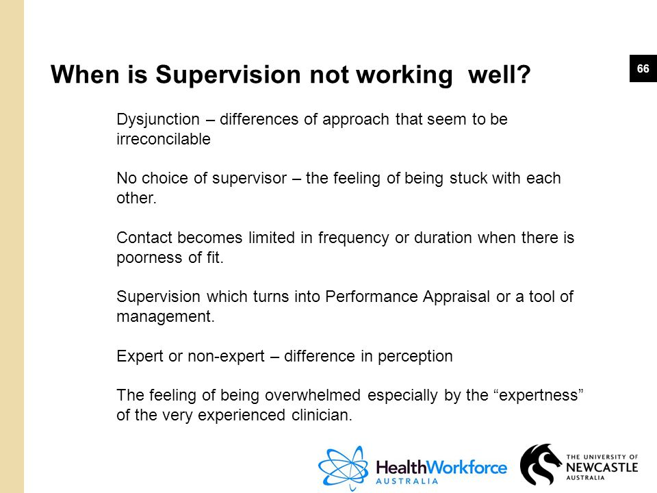 66 When is Supervision not working well? Dysjunction – differences of approach that seem to be irreconcilable No choice of supervisor – the feeling of