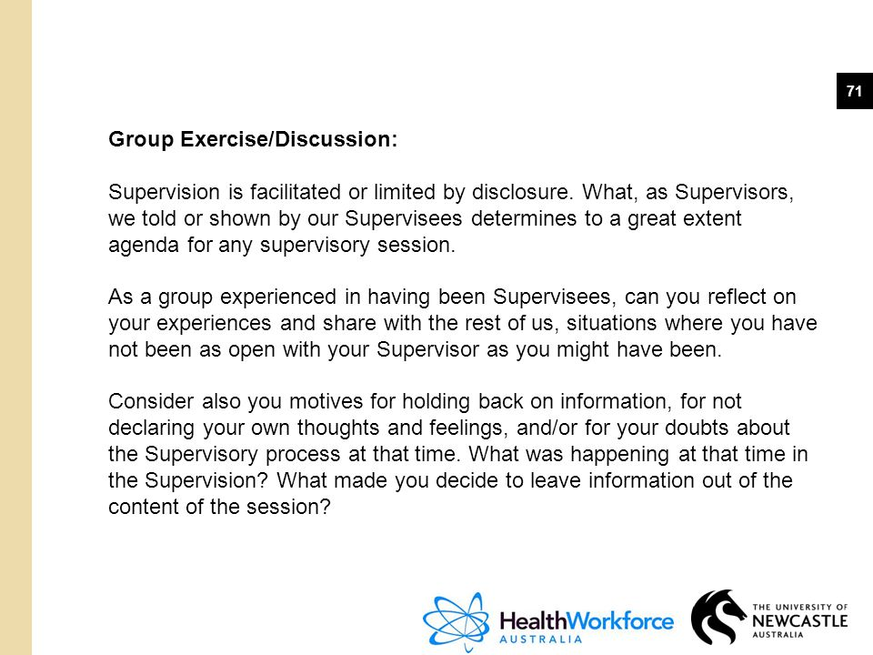 71 Group Exercise/Discussion: Supervision is facilitated or limited by disclosure. What, as Supervisors, we told or shown by our Supervisees determine