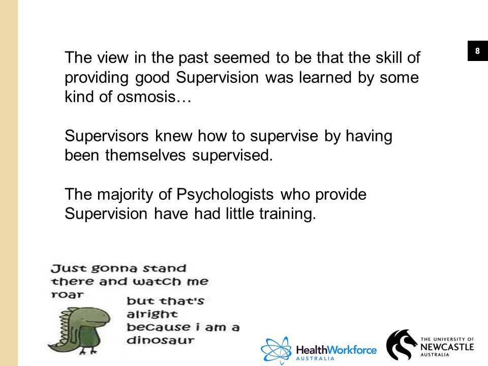 8 The view in the past seemed to be that the skill of providing good Supervision was learned by some kind of osmosis… Supervisors knew how to supervis