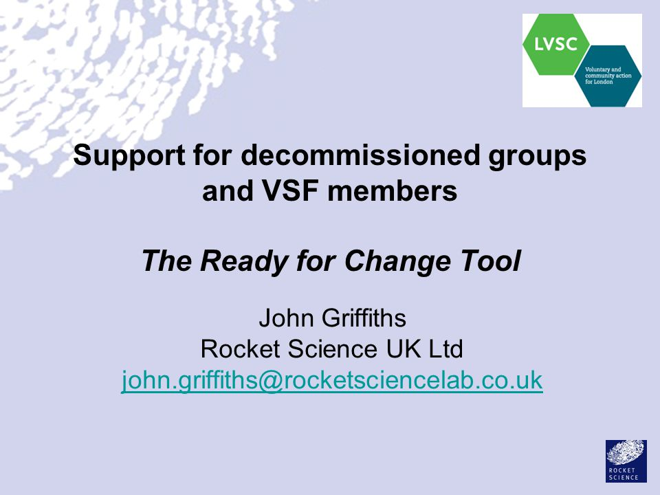 Support for decommissioned groups and VSF members The Ready for Change Tool John Griffiths Rocket Science UK Ltd john.griffiths@rocketsciencelab.co.uk