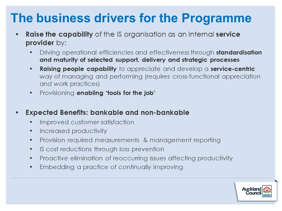 The business drivers for the Programme Raise the capability of the IS organisation as an internal service provider by: Driving operational efficiencies and effectiveness through standardisation and maturity of selected support, delivery and strategic processes Raising people capability to appreciate and develop a service-centric way of managing and performing (requires cross-functional appreciation and work practices) Provisioning enabling 'tools for the job' Expected Benefits: bankable and non-bankable Improved customer satisfaction Increased productivity Provision required measurements & management reporting IS cost reductions through loss prevention Proactive elimination of reoccurring issues affecting productivity Embedding a practice of continually improving