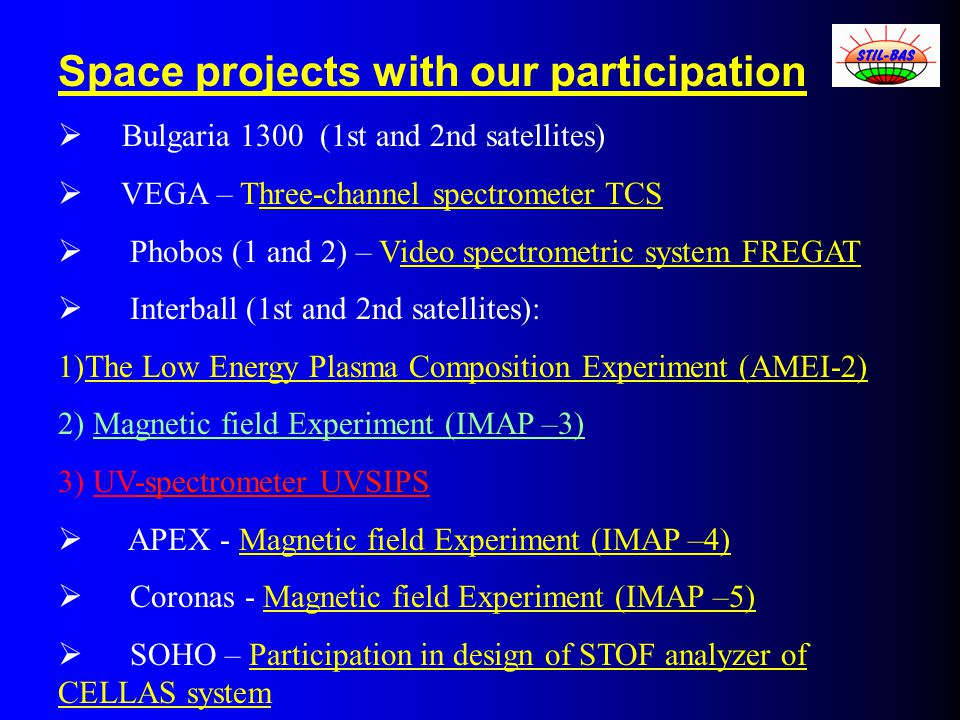 Space projects with our participation  Bulgaria 1300 (1st and 2nd satellites)  VEGA – Three-channel spectrometer TCS  Phobos (1 and 2) – Video spectrometric system FREGAT  Interball (1st and 2nd satellites): 1)The Low Energy Plasma Composition Experiment (AMEI-2) 2) Magnetic field Experiment (IMAP –3) 3) UV-spectrometer UVSIPS  APEX - Magnetic field Experiment (IMAP –4)  Coronas - Magnetic field Experiment (IMAP –5)  SOHO – Participation in design of STOF analyzer of CELLAS system