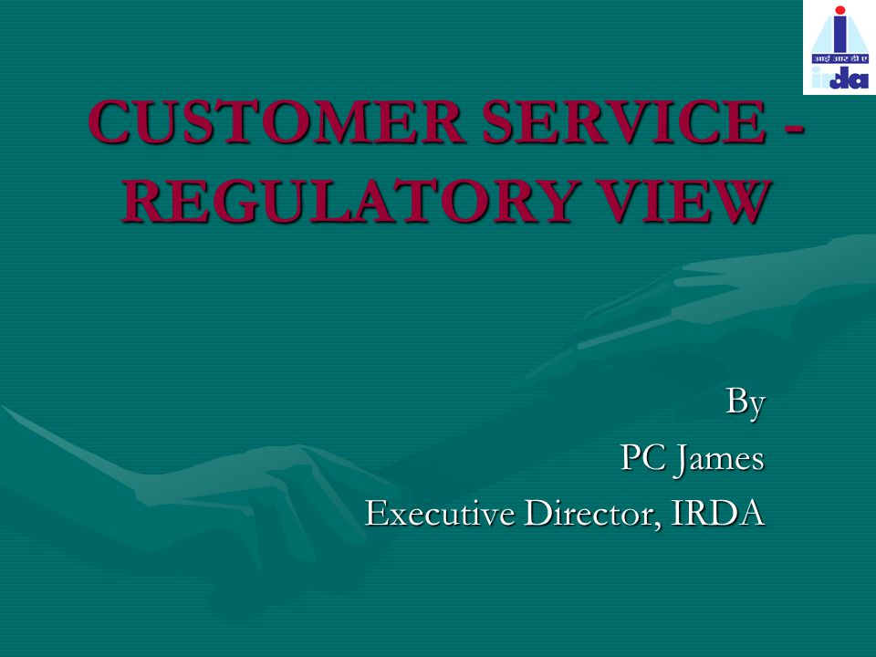 CUSTOMER SERVICE - REGULATORY VIEW By PC James Executive Director, IRDA