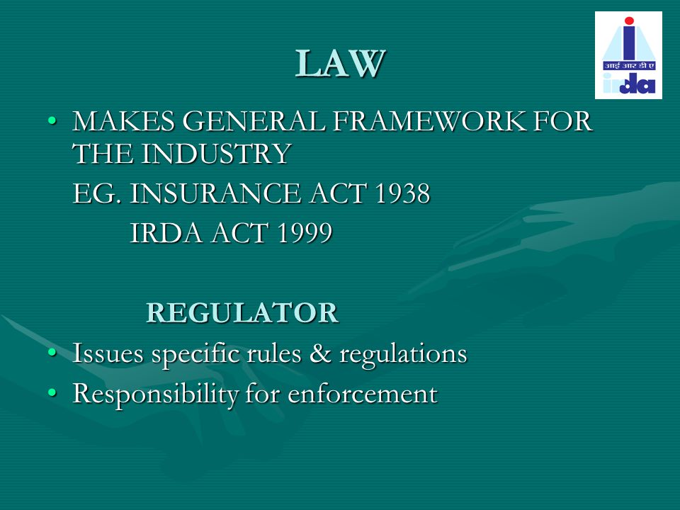 LAW MAKES GENERAL FRAMEWORK FOR THE INDUSTRYMAKES GENERAL FRAMEWORK FOR THE INDUSTRY EG. INSURANCE ACT 1938 IRDA ACT 1999 IRDA ACT 1999 REGULATOR REGU