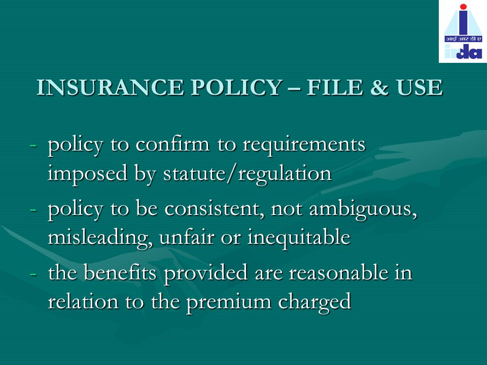 INSURANCE POLICY – FILE & USE -policy to confirm to requirements imposed by statute/regulation -policy to be consistent, not ambiguous, misleading, unfair or inequitable -the benefits provided are reasonable in relation to the premium charged