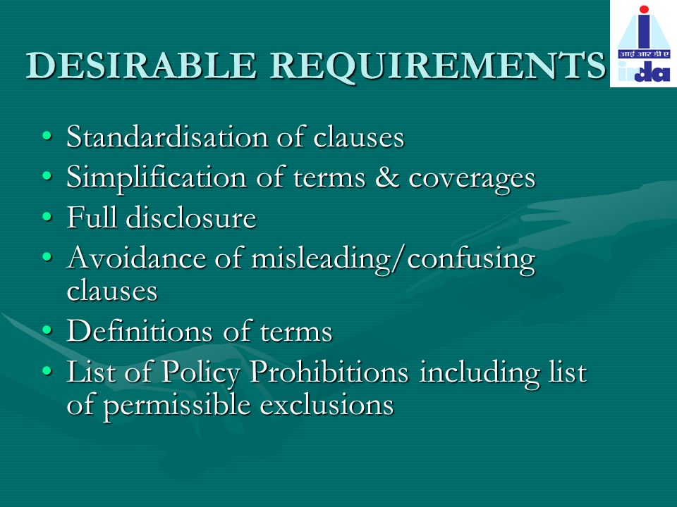 DESIRABLE REQUIREMENTS Standardisation of clausesStandardisation of clauses Simplification of terms & coveragesSimplification of terms & coverages Full disclosureFull disclosure Avoidance of misleading/confusing clausesAvoidance of misleading/confusing clauses Definitions of termsDefinitions of terms List of Policy Prohibitions including list of permissible exclusionsList of Policy Prohibitions including list of permissible exclusions