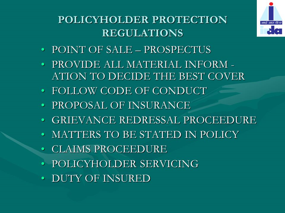 POLICYHOLDER PROTECTION REGULATIONS POINT OF SALE – PROSPECTUSPOINT OF SALE – PROSPECTUS PROVIDE ALL MATERIAL INFORM - ATION TO DECIDE THE BEST COVERPROVIDE ALL MATERIAL INFORM - ATION TO DECIDE THE BEST COVER FOLLOW CODE OF CONDUCTFOLLOW CODE OF CONDUCT PROPOSAL OF INSURANCEPROPOSAL OF INSURANCE GRIEVANCE REDRESSAL PROCEEDUREGRIEVANCE REDRESSAL PROCEEDURE MATTERS TO BE STATED IN POLICYMATTERS TO BE STATED IN POLICY CLAIMS PROCEEDURECLAIMS PROCEEDURE POLICYHOLDER SERVICINGPOLICYHOLDER SERVICING DUTY OF INSUREDDUTY OF INSURED