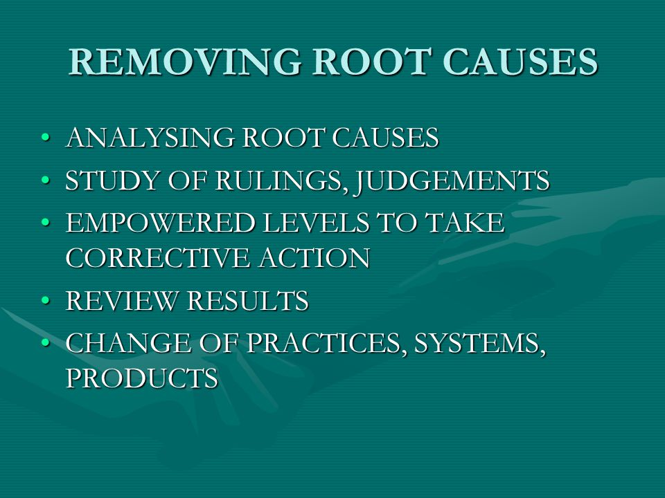 REMOVING ROOT CAUSES ANALYSING ROOT CAUSESANALYSING ROOT CAUSES STUDY OF RULINGS, JUDGEMENTSSTUDY OF RULINGS, JUDGEMENTS EMPOWERED LEVELS TO TAKE CORRECTIVE ACTIONEMPOWERED LEVELS TO TAKE CORRECTIVE ACTION REVIEW RESULTSREVIEW RESULTS CHANGE OF PRACTICES, SYSTEMS, PRODUCTSCHANGE OF PRACTICES, SYSTEMS, PRODUCTS