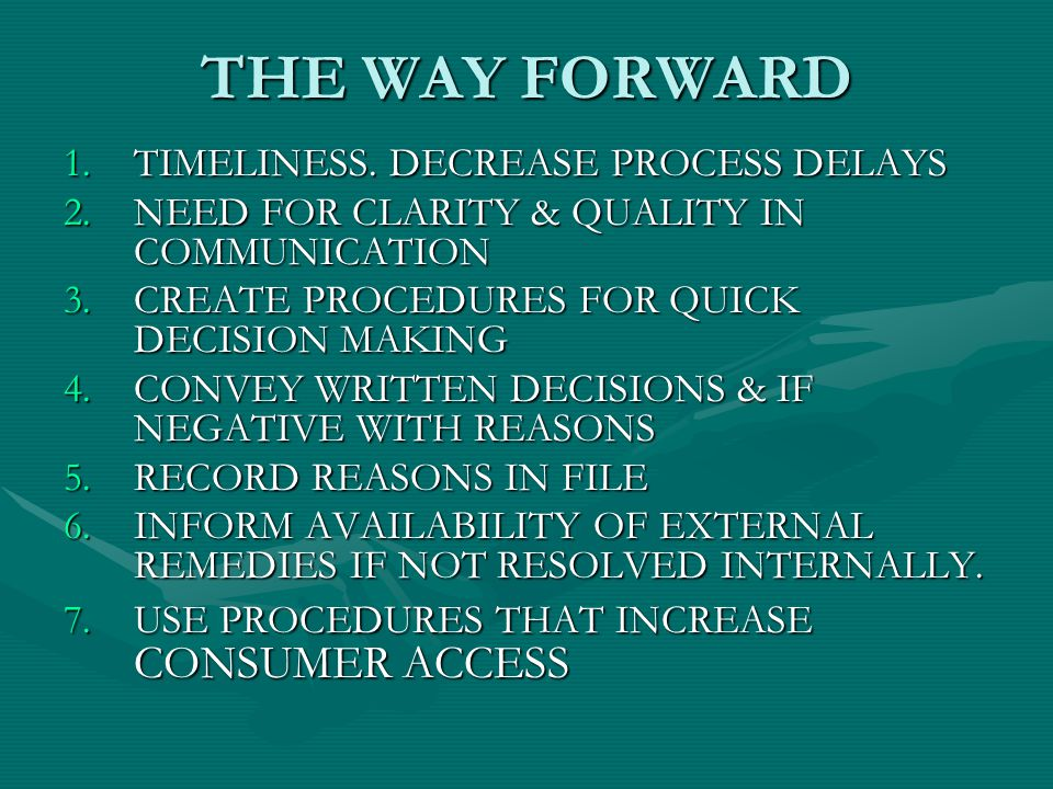 THE WAY FORWARD 1.TIMELINESS. DECREASE PROCESS DELAYS 2.NEED FOR CLARITY & QUALITY IN COMMUNICATION 3.CREATE PROCEDURES FOR QUICK DECISION MAKING 4.CO