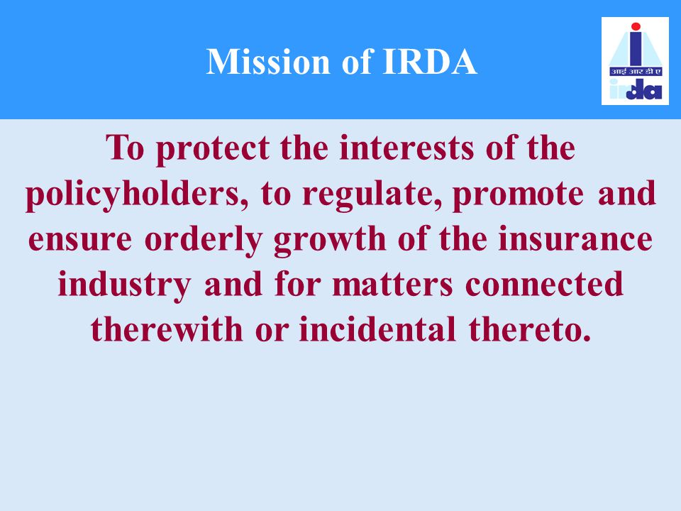 Mission of IRDA To protect the interests of the policyholders, to regulate, promote and ensure orderly growth of the insurance industry and for matter