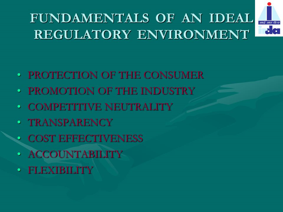 FUNDAMENTALS OF AN IDEAL REGULATORY ENVIRONMENT PROTECTION OF THE CONSUMERPROTECTION OF THE CONSUMER PROMOTION OF THE INDUSTRYPROMOTION OF THE INDUSTRY COMPETITIVE NEUTRALITYCOMPETITIVE NEUTRALITY TRANSPARENCYTRANSPARENCY COST EFFECTIVENESSCOST EFFECTIVENESS ACCOUNTABILITYACCOUNTABILITY FLEXIBILITYFLEXIBILITY