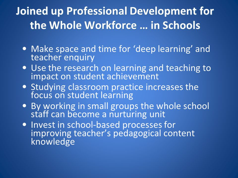 Joined up Professional Development for the Whole Workforce … in Schools Make space and time for 'deep learning' and teacher enquiry Use the research o
