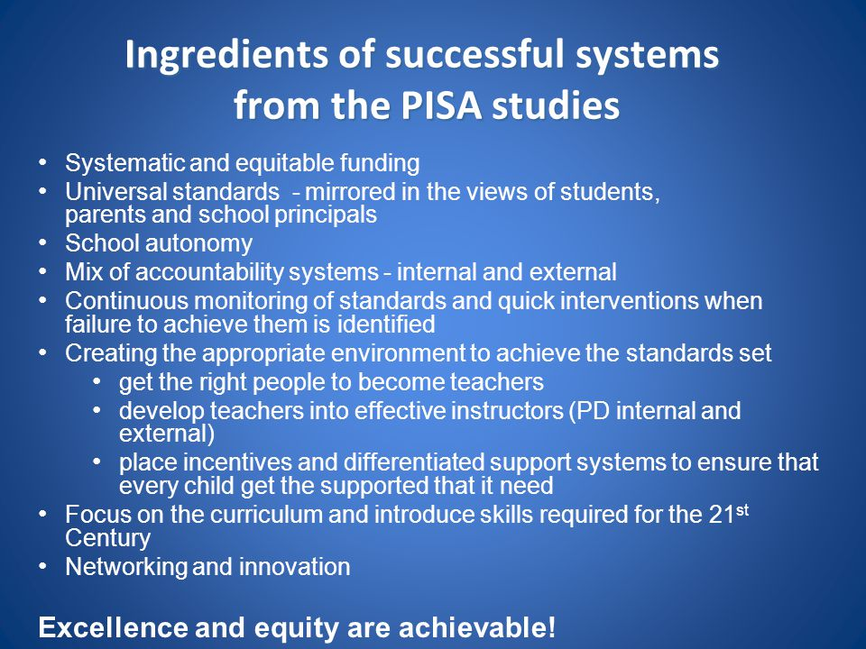 Ingredients of successful systems from the PISA studies Systematic and equitable funding Universal standards - mirrored in the views of students, pare
