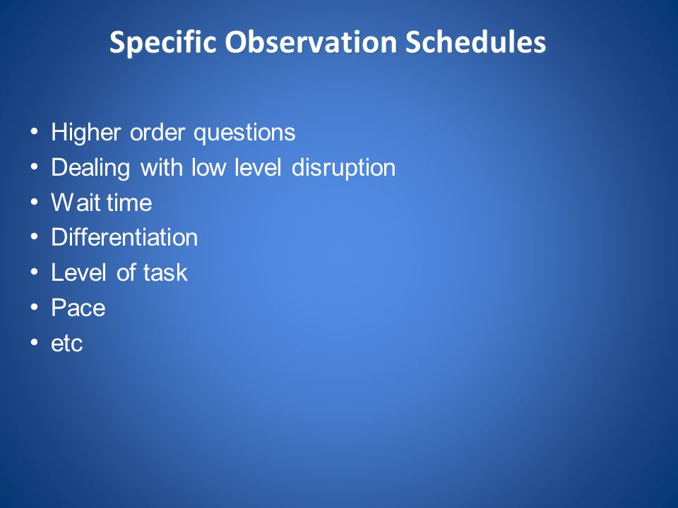 Specific Observation Schedules Higher order questions Dealing with low level disruption Wait time Differentiation Level of task Pace etc