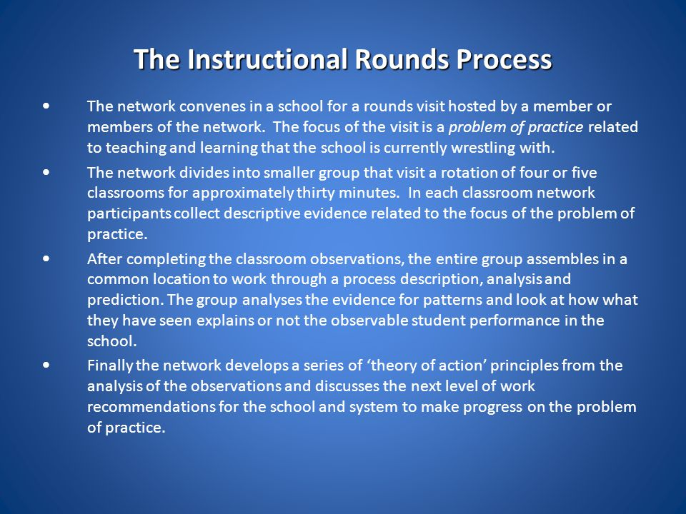 The Instructional Rounds Process The network convenes in a school for a rounds visit hosted by a member or members of the network. The focus of the vi