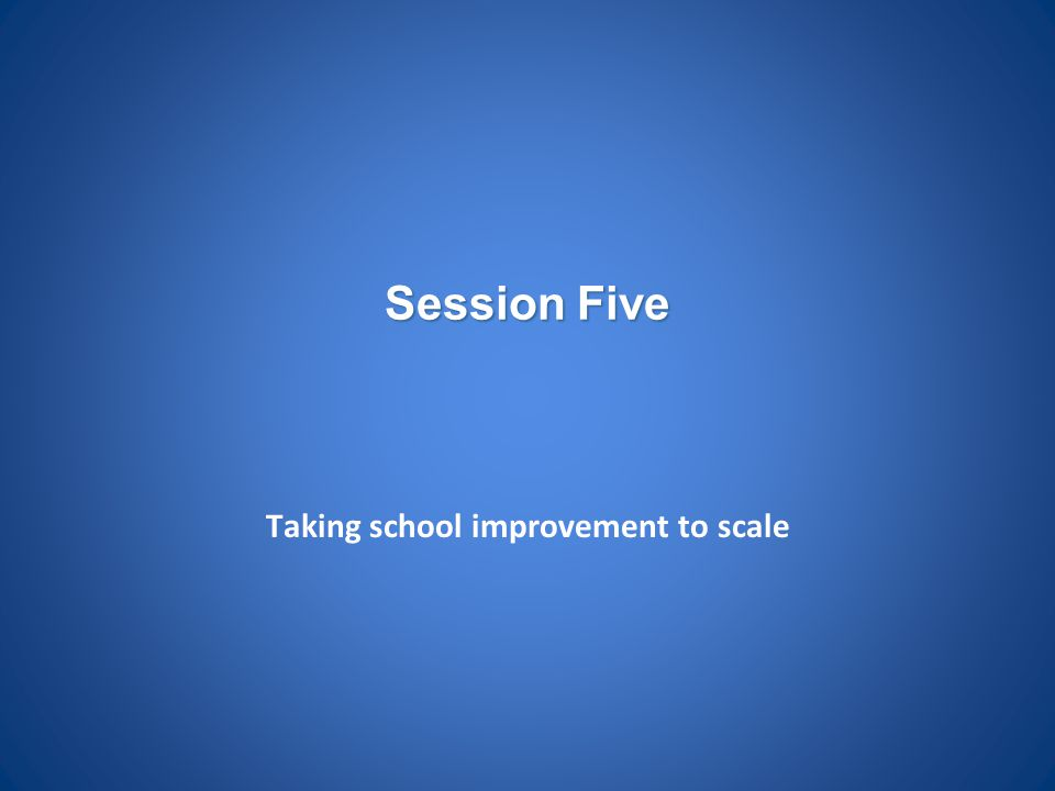 Session Five Taking school improvement to scale