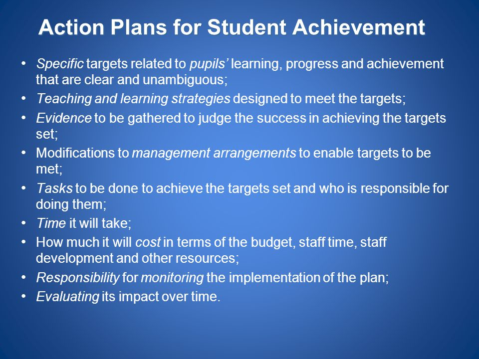 Action Plans for Student Achievement Specific targets related to pupils' learning, progress and achievement that are clear and unambiguous; Teaching a