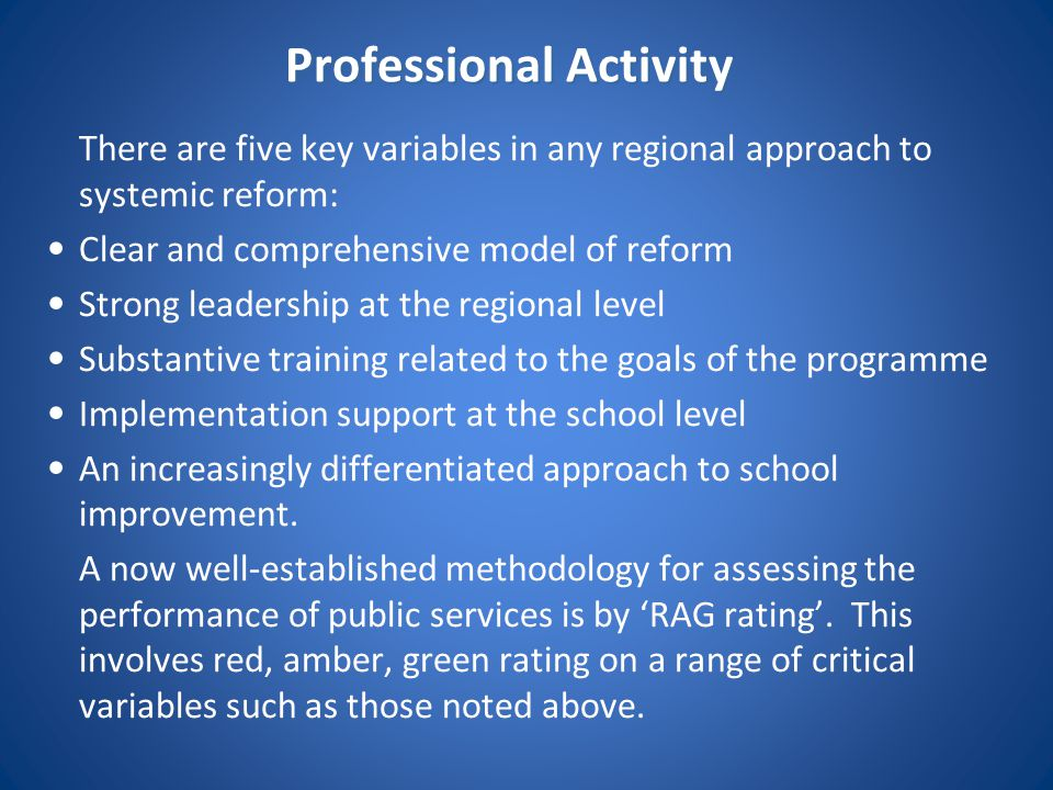 Professional Activity There are five key variables in any regional approach to systemic reform: Clear and comprehensive model of reform Strong leaders