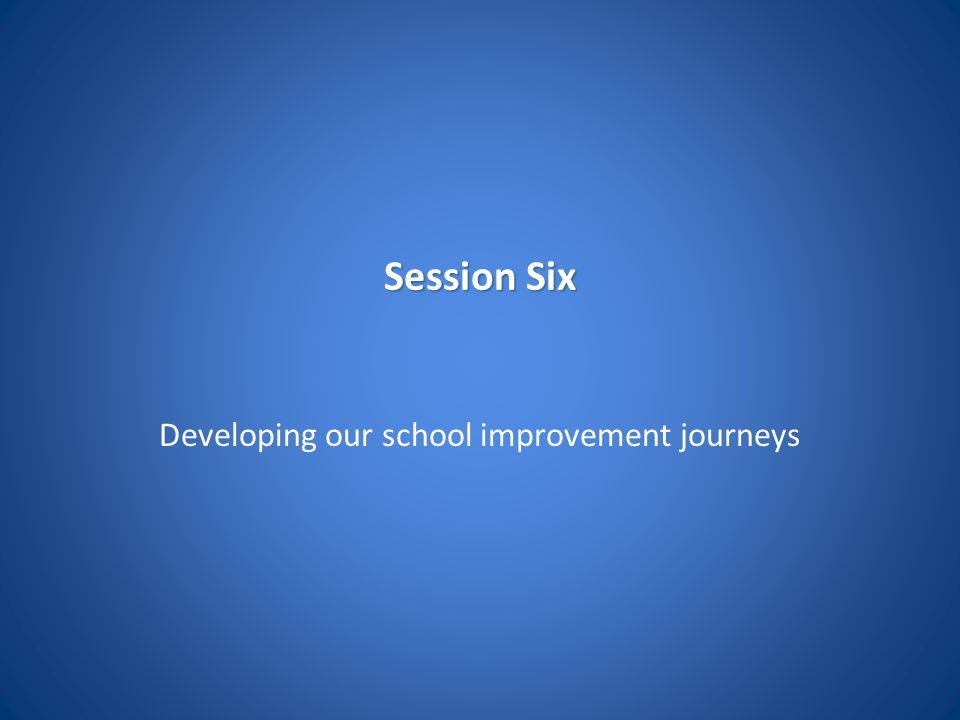 Session Six Developing our school improvement journeys