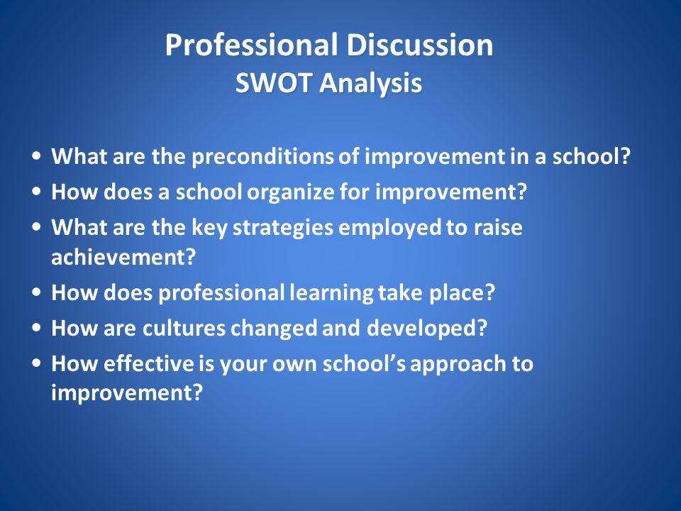 Professional Discussion SWOT Analysis What are the preconditions of improvement in a school? How does a school organize for improvement? What are the