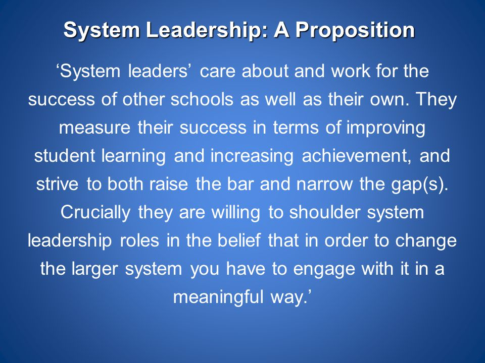 System Leadership: A Proposition 'System leaders' care about and work for the success of other schools as well as their own. They measure their succes
