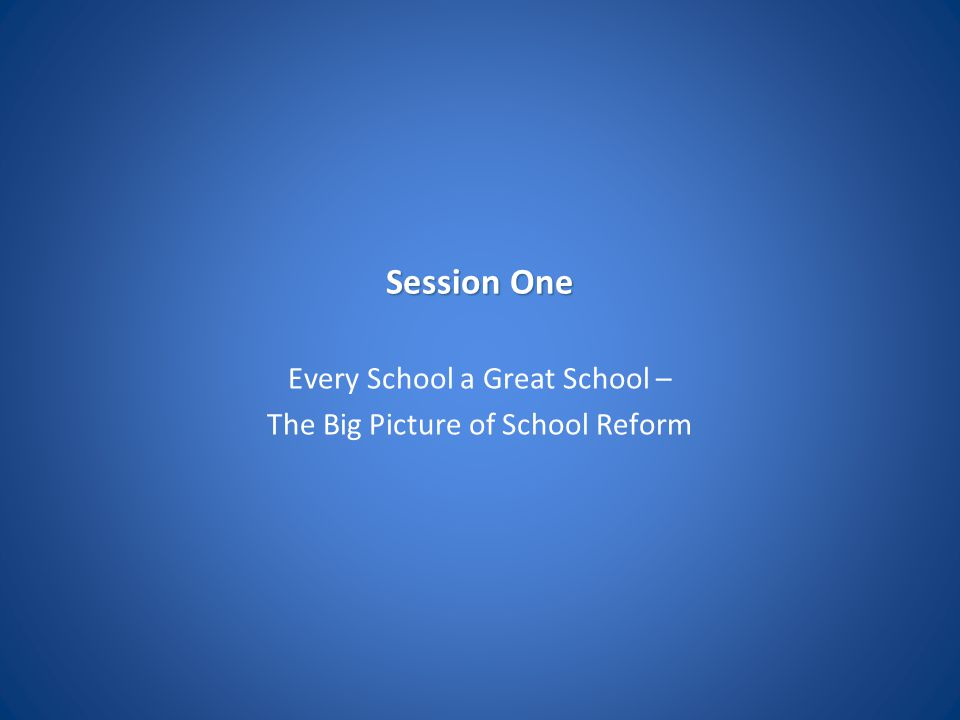 Session One Every School a Great School – The Big Picture of School Reform