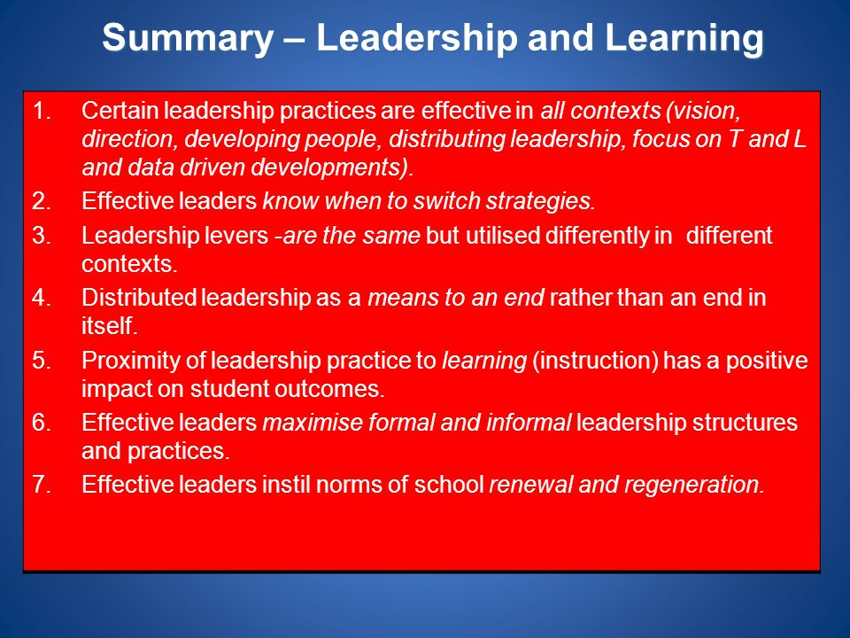 Summary – Leadership and Learning 1.Certain leadership practices are effective in all contexts (vision, direction, developing people, distributing lea
