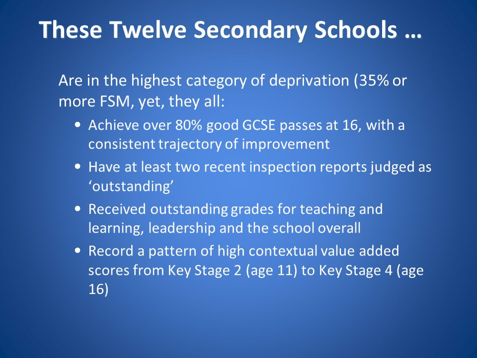 These Twelve Secondary Schools … Are in the highest category of deprivation (35% or more FSM, yet, they all: Achieve over 80% good GCSE passes at 16,