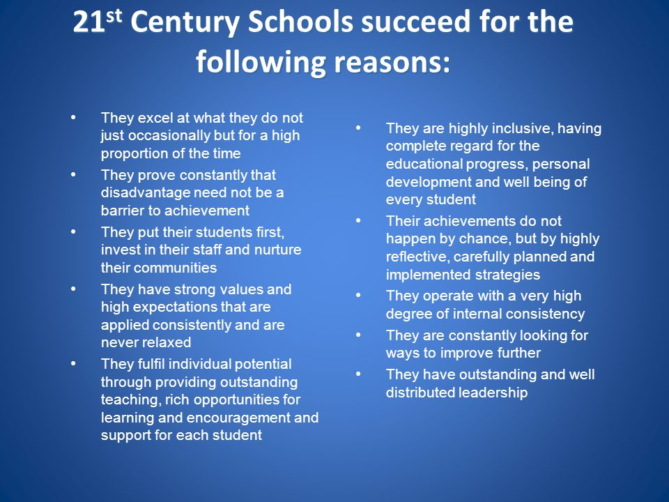 21 st Century Schools succeed for the following reasons: They excel at what they do not just occasionally but for a high proportion of the time They p