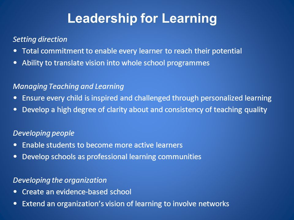 Leadership for Learning Setting direction Total commitment to enable every learner to reach their potential Ability to translate vision into whole sch