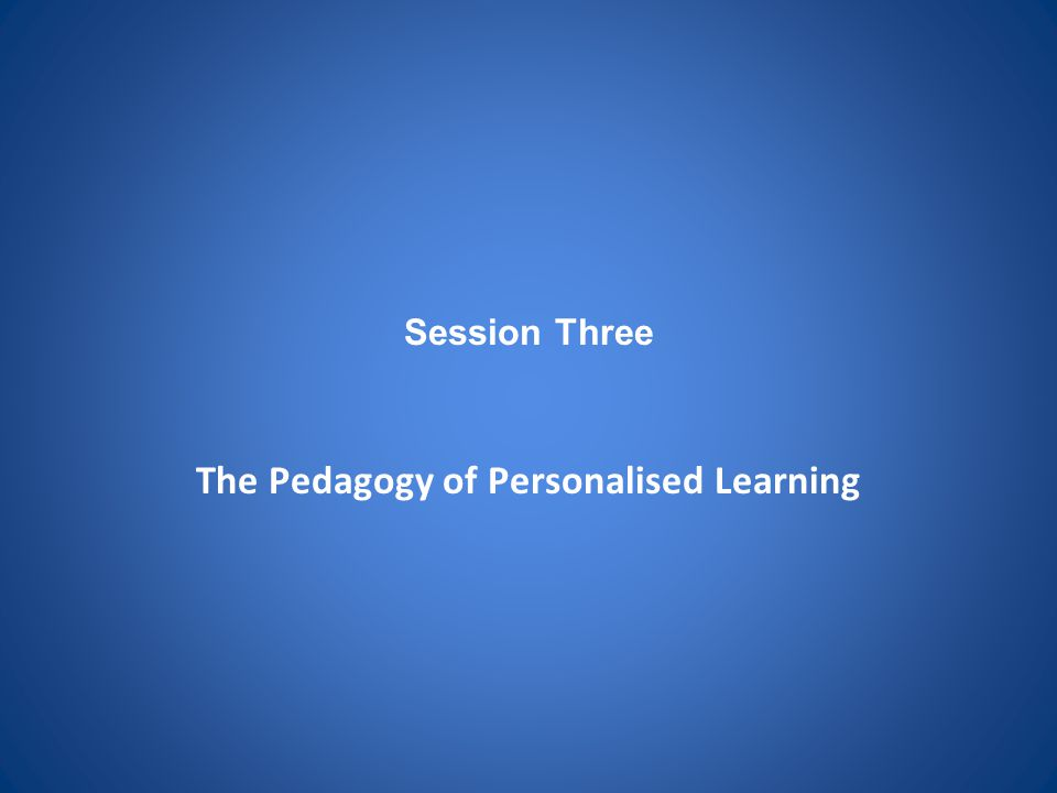 Session Three The Pedagogy of Personalised Learning