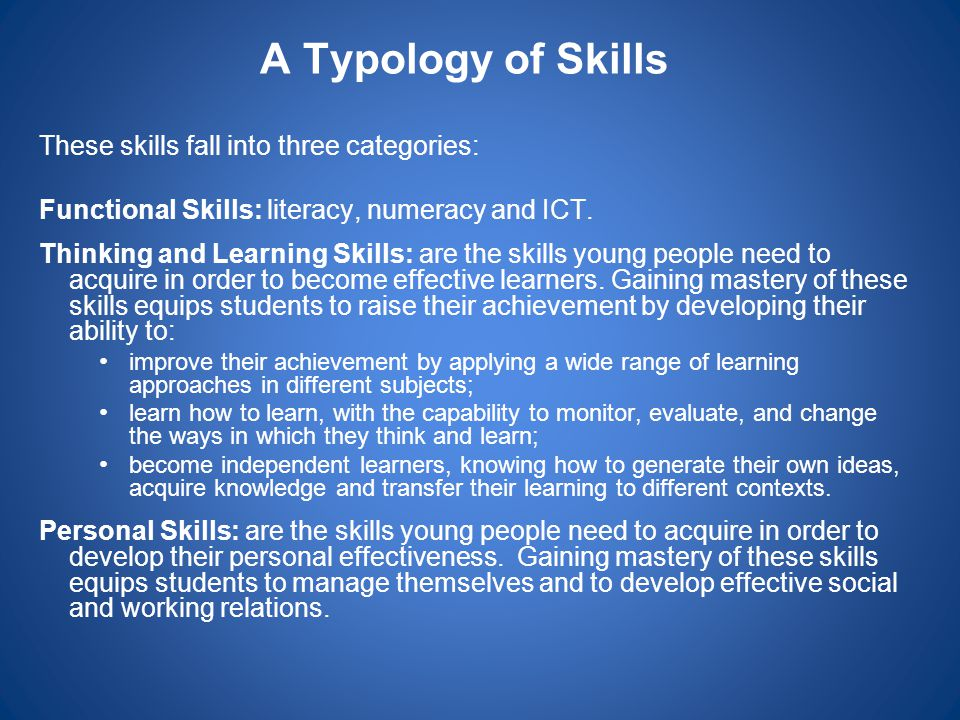 A Typology of Skills These skills fall into three categories: Functional Skills: literacy, numeracy and ICT. Thinking and Learning Skills: are the ski