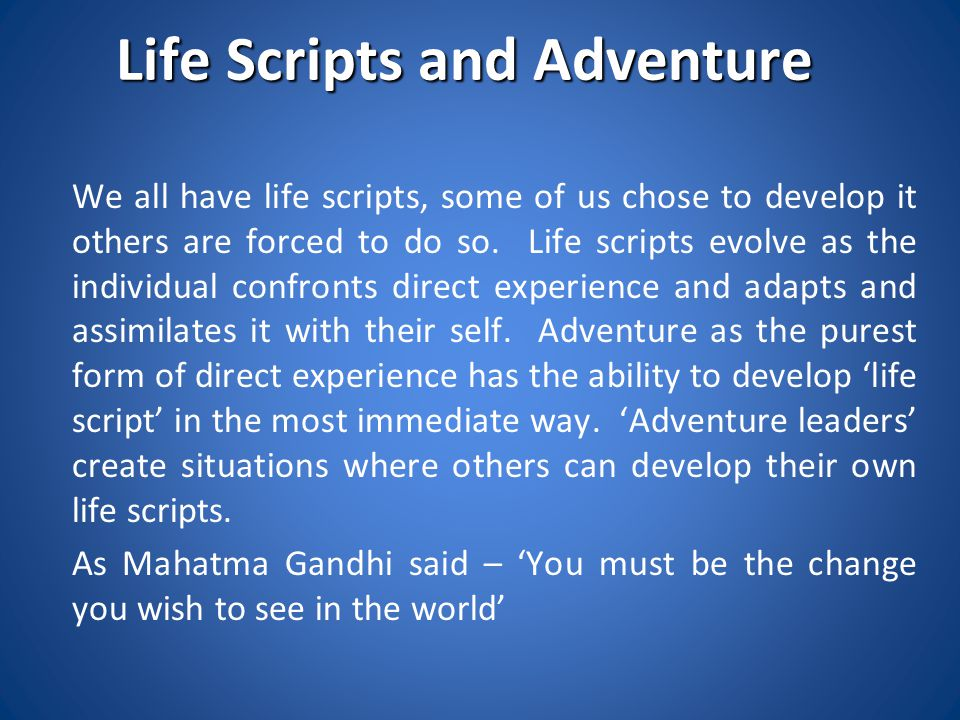 Life Scripts and Adventure We all have life scripts, some of us chose to develop it others are forced to do so. Life scripts evolve as the individual