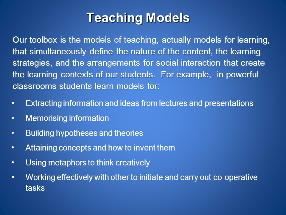 Teaching Models Our toolbox is the models of teaching, actually models for learning, that simultaneously define the nature of the content, the learnin