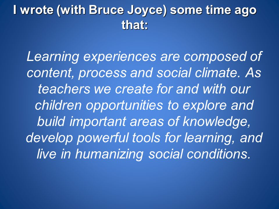 I wrote (with Bruce Joyce) some time ago that: Learning experiences are composed of content, process and social climate. As teachers we create for and