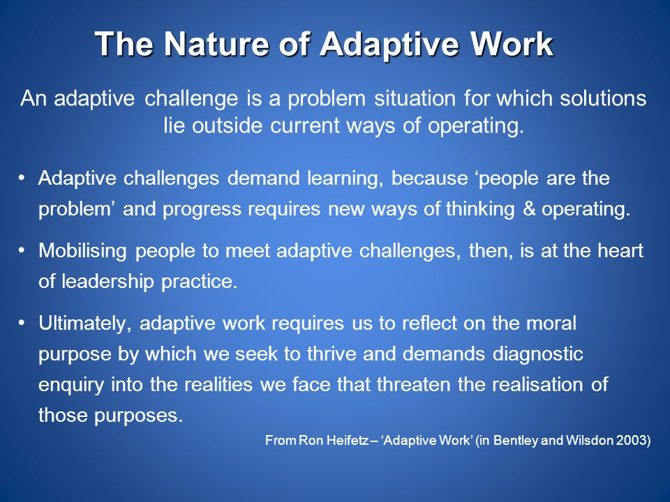 The Nature of Adaptive Work An adaptive challenge is a problem situation for which solutions lie outside current ways of operating. Adaptive challenge