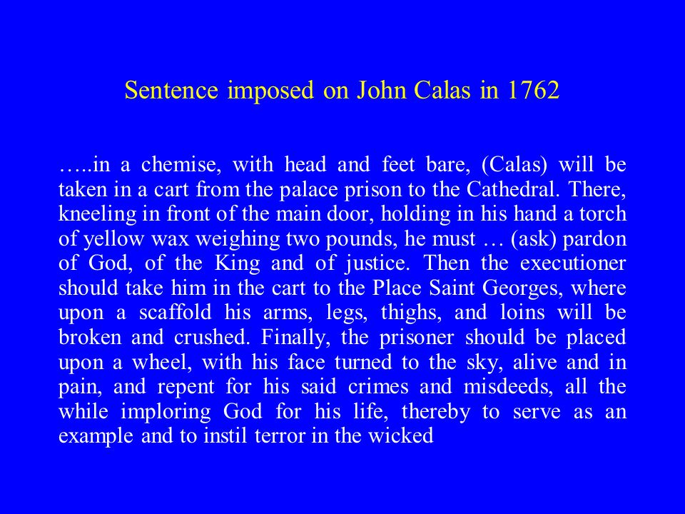 Sentence imposed on John Calas in 1762 …..in a chemise, with head and feet bare, (Calas) will be taken in a cart from the palace prison to the Cathedral.