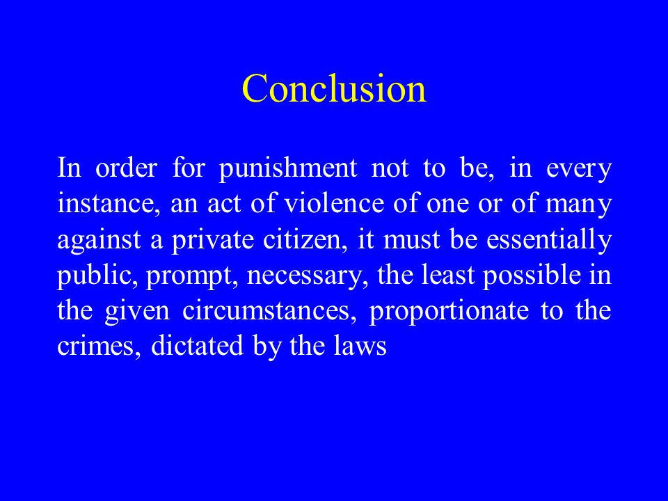Conclusion In order for punishment not to be, in every instance, an act of violence of one or of many against a private citizen, it must be essentially public, prompt, necessary, the least possible in the given circumstances, proportionate to the crimes, dictated by the laws