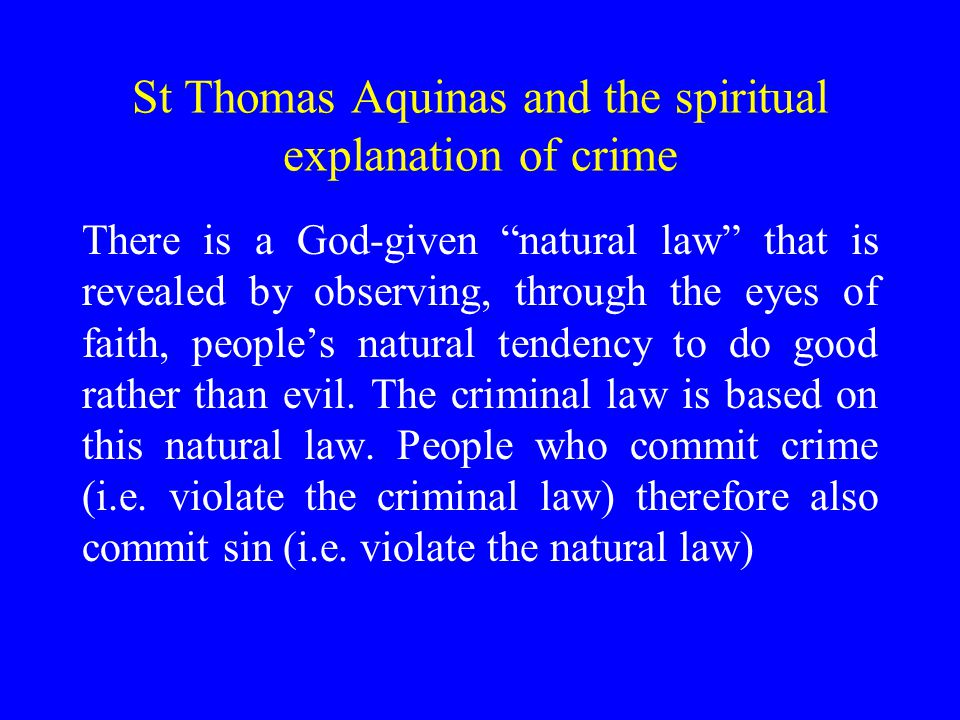 St Thomas Aquinas and the spiritual explanation of crime There is a God-given natural law that is revealed by observing, through the eyes of faith, people's natural tendency to do good rather than evil.