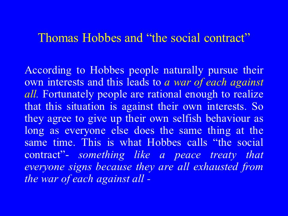 Thomas Hobbes and the social contract According to Hobbes people naturally pursue their own interests and this leads to a war of each against all.