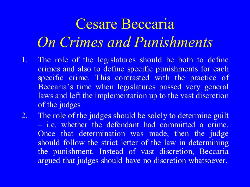 Cesare Beccaria On Crimes and Punishments 1.The role of the legislatures should be both to define crimes and also to define specific punishments for each specific crime.