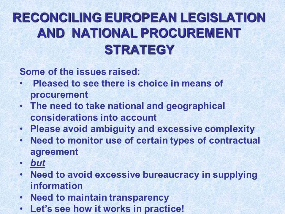 RECONCILING EUROPEAN LEGISLATION AND NATIONAL PROCUREMENT STRATEGY Some of the issues raised: Pleased to see there is choice in means of procurement The need to take national and geographical considerations into account Please avoid ambiguity and excessive complexity Need to monitor use of certain types of contractual agreement but Need to avoid excessive bureaucracy in supplying information Need to maintain transparency Let's see how it works in practice!