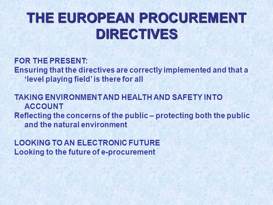 THE EUROPEAN PROCUREMENT DIRECTIVES FOR THE PRESENT: Ensuring that the directives are correctly implemented and that a 'level playing field' is there for all TAKING ENVIRONMENT AND HEALTH AND SAFETY INTO ACCOUNT Reflecting the concerns of the public – protecting both the public and the natural environment LOOKING TO AN ELECTRONIC FUTURE Looking to the future of e-procurement