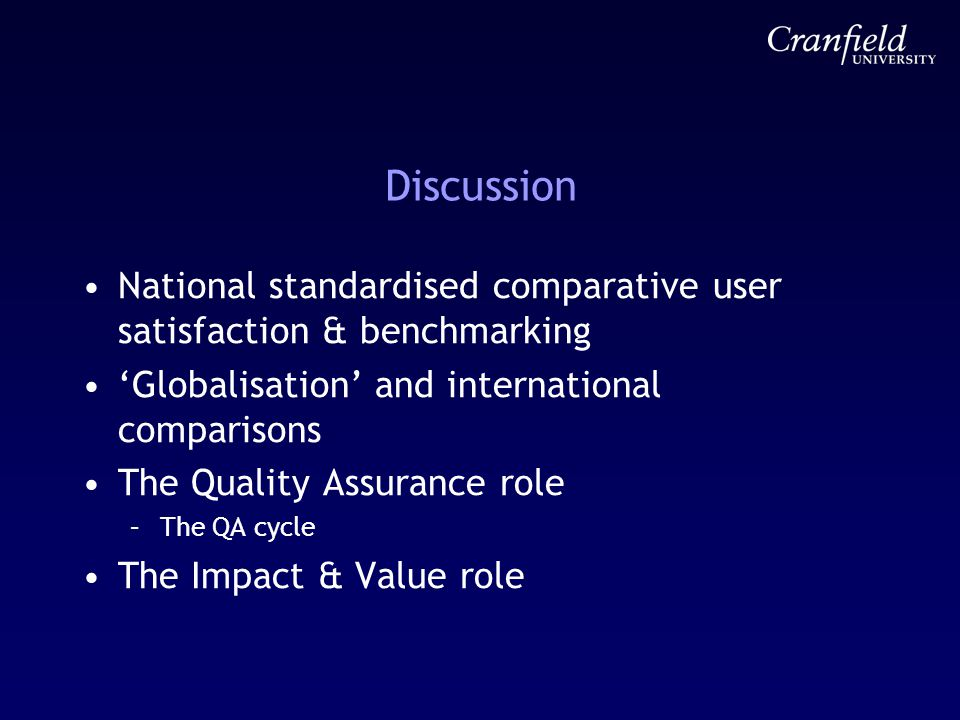 Discussion National standardised comparative user satisfaction & benchmarking 'Globalisation' and international comparisons The Quality Assurance role –The QA cycle The Impact & Value role
