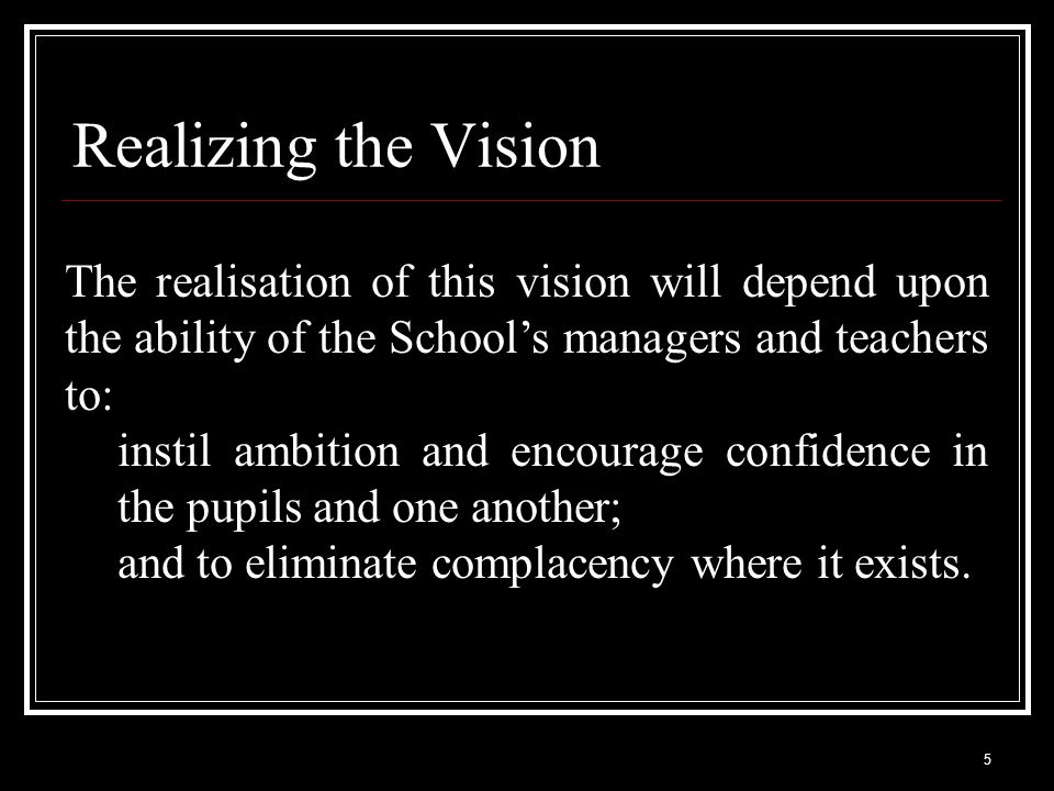 6 Realizing the Vision In addition, it is vital that teaching and learning are well-resourced and that the day-to-day environment is appropriate to a School of high quality and aspiration.