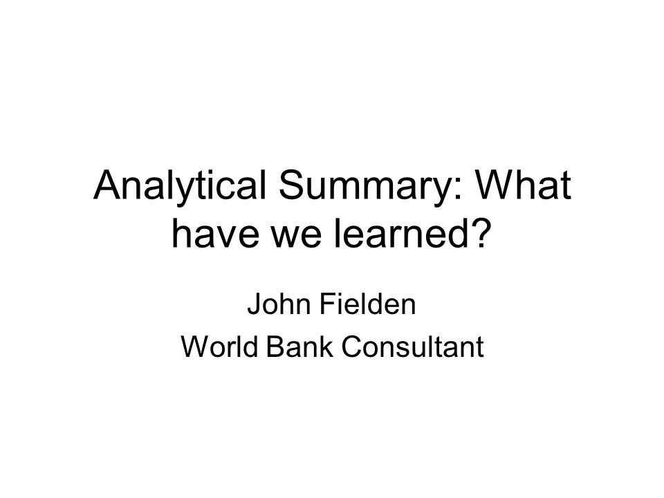 Analytical Summary: What have we learned John Fielden World Bank Consultant