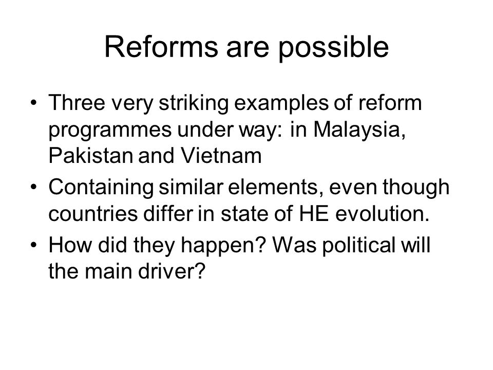Reforms are possible Three very striking examples of reform programmes under way: in Malaysia, Pakistan and Vietnam Containing similar elements, even though countries differ in state of HE evolution.