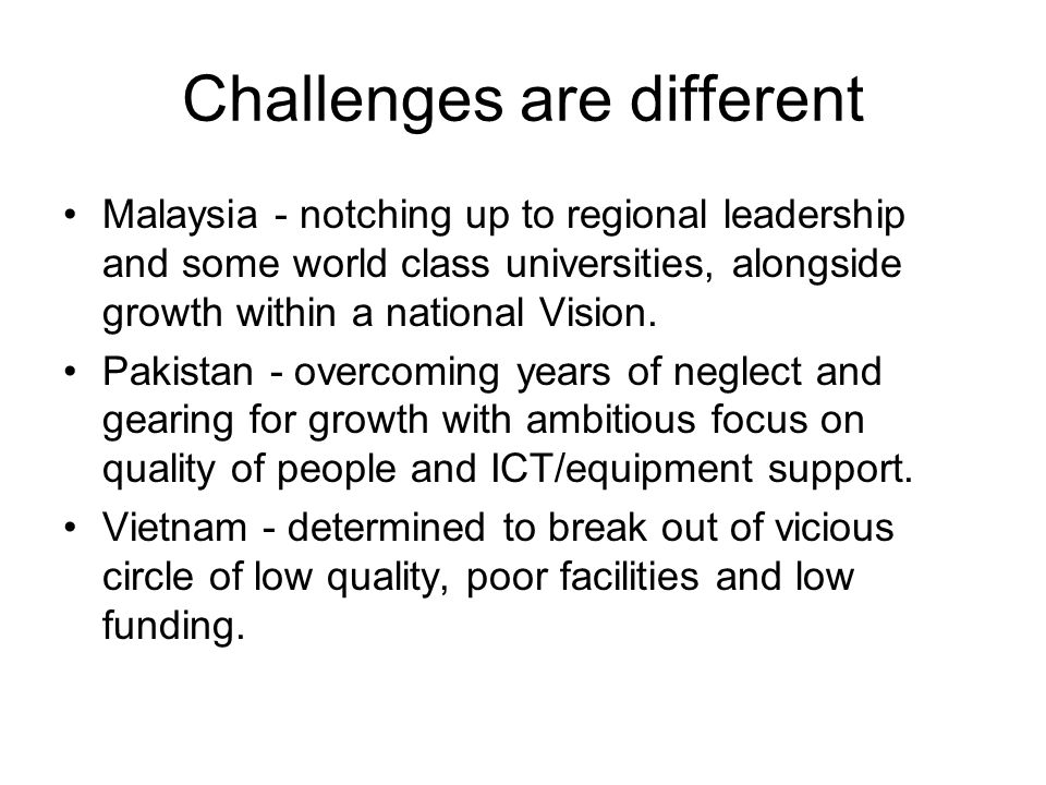 Challenges are different Malaysia - notching up to regional leadership and some world class universities, alongside growth within a national Vision.